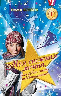Роман Волков - Моя снежная мечта, или Как стать победительницей
