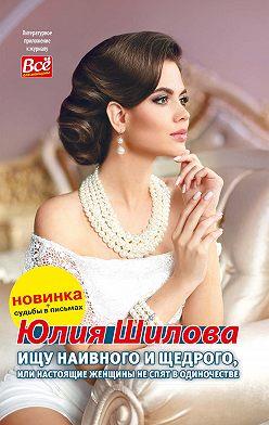 Юлия Шилова - Ищу наивного и щедрого, или Настоящие женщины не спят в одиночестве