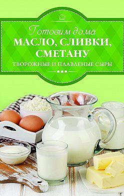 Ирина Веремей - Готовим дома масло, сливки, сметану, творожные и плавленые сыры
