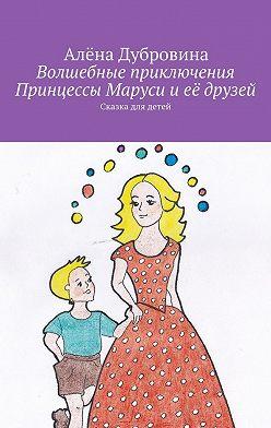 Алёна Дубровина - Волшебные приключения Принцессы Маруси иеё друзей