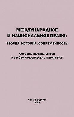 Коллектив авторов - Международное и национальное право. Теория, история, современность. Сборник научных статей и учебно-методических материалов