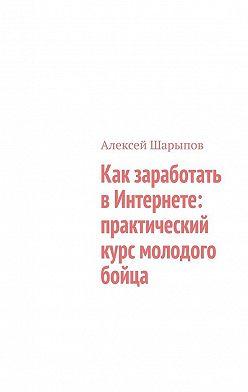 Алексей Шарыпов - Как заработать вИнтернете: практический курс молодого бойца