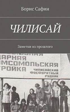 Борис Сафин - Чилисай. Заметки изпрошлого