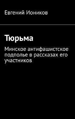 Евгений Иоников - Тюрьма. Минское антифашистское подполье врассказах его участников