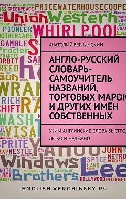 Анатолий Верчинский - Англо-русский словарь-самоучитель названий, торговых марок и других имён собственных