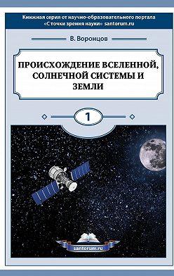 Владимир Воронцов - Происхождение Вселенной, Солнечной системы иЗемли. С точки зрения науки