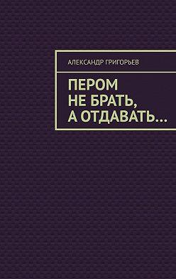 Александр Григорьев - Пером небрать, аотдавать…