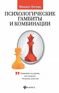 Михаил Литвак - Психологические гамбиты и комбинации. Практикум по психологическому айкидо