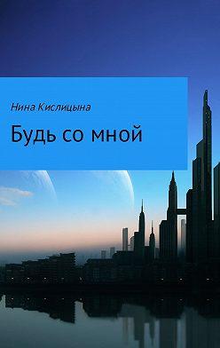 Нина Кислицына - Будь со мной