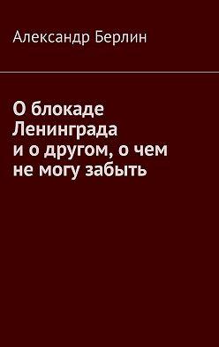 Александр Берлин - О блокаде Ленинграда и о другом, о чём не могу забыть