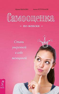 Ирина Удилова - Самооценка по-женски. Стань уверенной в себе женщиной
