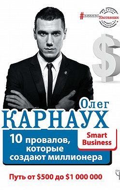 Олег Карнаух - 10 провалов, которые создают миллионера. Путь от $500 до $1000000