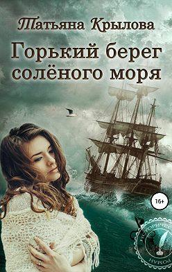 Татьяна Крылова - Горький берег солёного моря