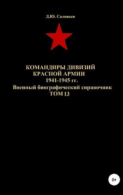 Денис Соловьев - Командиры дивизий Красной Армии 1941-1945 гг. Том 13