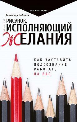 Александр Любимов - Рисунок, исполняющий желания. Как заставить подсознание работать на вас