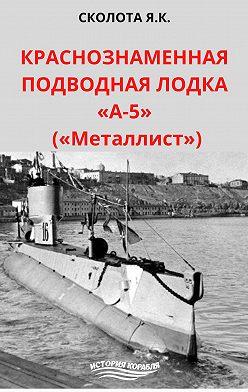 Яков Сколота - Краснознаменная подводная лодка «А-5» («Металлист»)