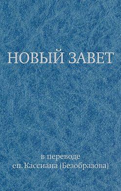 Священное Писание - Новый Завет в переводе еп. Кассиана (Безобразова)