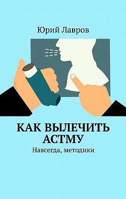 Юрий Лавров - Как вылечить астму. Навсегда, методики