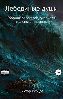 Виктор Рубцов - Лебединые души. Сборник рассказов и маленькая повесть