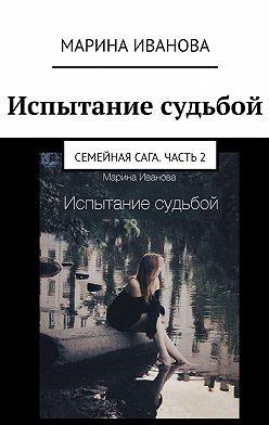 Марина Иванова - Испытание судьбой. Семейнаясага. Часть 2