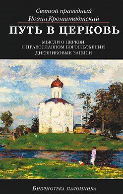 cвятой праведный Иоанн Кронштадтский - Путь в Церковь: мысли о Церкви и православном богослужении