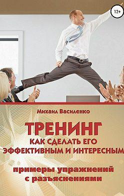 Михаил Василенко - Тренинг. Как сделать его эффективным и интересным