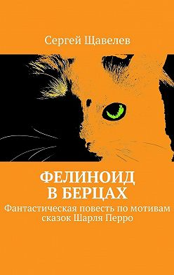 Сергей Щавелев - Фелиноид вберцах. Фантастическая повесть помотивам сказок Шарля Перро