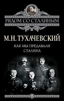 Михаил Тухачевский - Как мы предавали Сталина