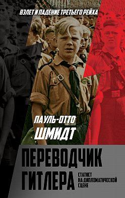 Пауль Шмидт - Переводчик Гитлера. Статист на дипломатической сцене