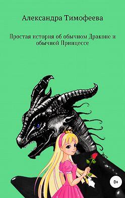 Александра Тимофеева - Простая история об обычном Драконе и обычной Принцессе