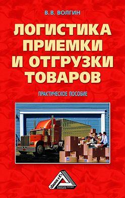 Владислав Волгин - Логистика приемки и отгрузки товаров: Практическое пособие