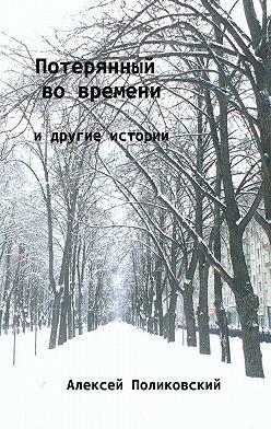 Алексей Поликовский - Потерянный вовремени. Идругие истории
