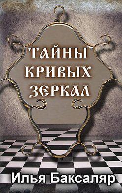 Илья Баксаляр - Тайны кривых зеркал