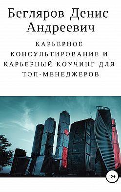 Денис Бегляров - Карьерное консультирование и карьерный коучинг для топ-менеджеров