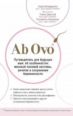Седа Баймурадова - Ab Ovo. Путеводитель для будущих мам: об особенностях женской половой системы, зачатии и сохранении беременности