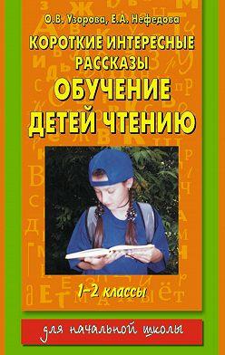 Ольга Узорова - Короткие интересные рассказы. Обучение детей чтению. 1-2 классы