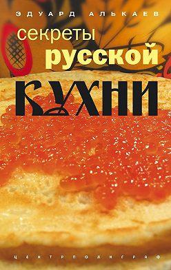Эдуард Алькаев - Секреты русской кухни