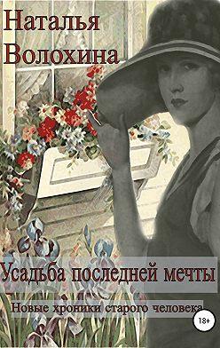 Наталья Волохина - Усадьба последней мечты