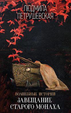 Людмила Петрушевская - Волшебные истории. Завещание старого монаха (сборник)