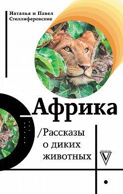 Наталья Стеллиферовская - Африка. Рассказы о диких животных