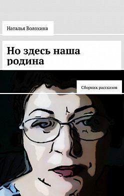 Наталья Волохина - Но здесь наша родина. Сборник рассказов