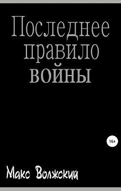 Максим Волжский - Последнее правило войны