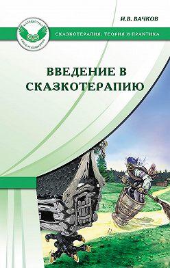 Игорь Вачков - Введение в сказкотерапию, или Избушка, избушка, повернись ко мне передом…