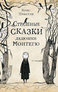 Крис Пристли - Страшные сказки дядюшки Монтегю