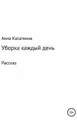 Анна Касаткина - Уборка каждый день