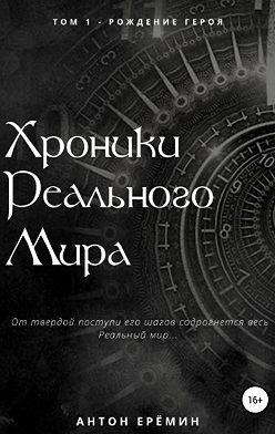 Антон Ерёмин - Хроники Реального мира. Том 1. Рождение Героя