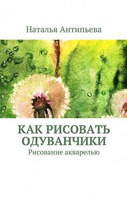 Наталья Антипьева - Как рисовать одуванчики. Рисование акварелью