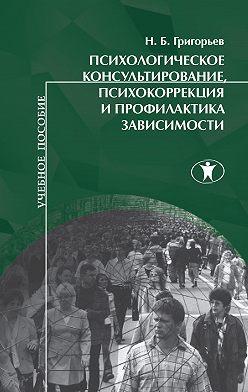 Николай Григорьев - Психологическое консультирование, психокоррекция и профилактика зависимости