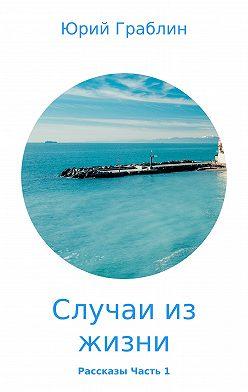 Юрий Граблин - Случаи из жизни. Сборник рассказов. Часть 1