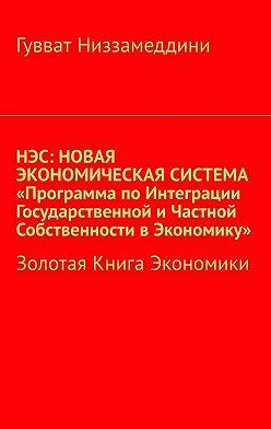 Гувват Низзамеддини - НЭС: Новая экономическая система «Программа поинтеграции государственной ичастной собственности вэкономику». Золотая книга экономики